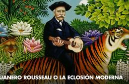El aduanero Rousseau o la eclosión moderna