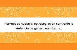 Internet es nuestra: estrategias en contra de la violenci...