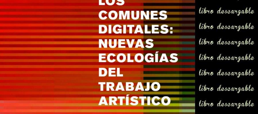 Los comunes digitales: Nuevas ecologías del trabajo artístico