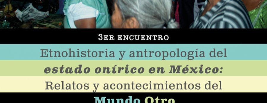 3rd Encounter of Ethnohistory and Anthropology of the Oneiric State in Mexico