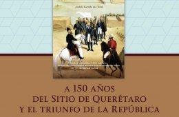 A 150 años del sitio de Querétaro y el triunfo de la Re...