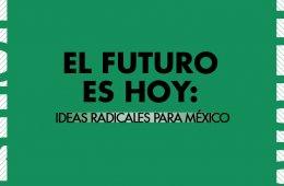 El futuro es hoy: ideas radicales para México