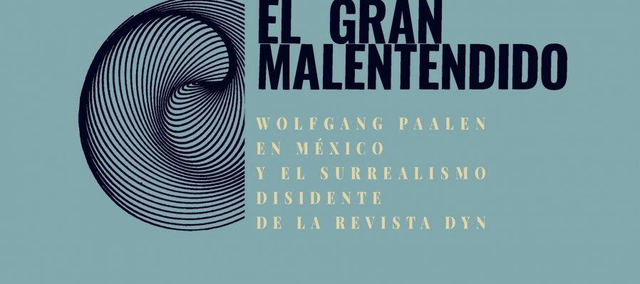 El Gran Malentendido. Wolfgang Paalen en México y el surrealismo disidente de la revista Dyn