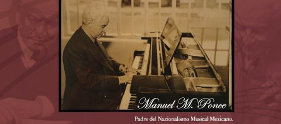 Manuel M. Ponce, Father of the Mexican Musical Nationalism