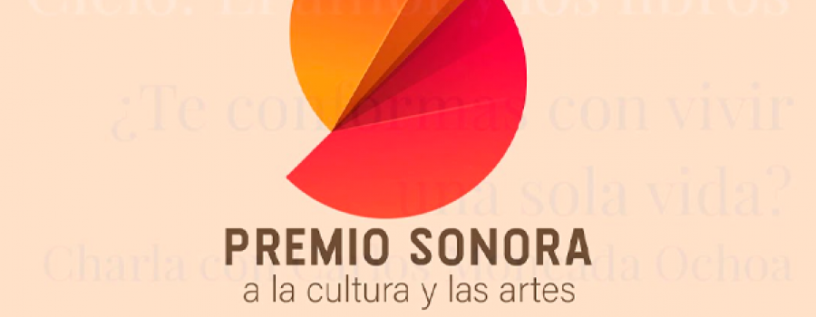 Premio Sonora a la Cultura y las Artes 2020. Charla: ¿Te conformas con vivir una sola vida?