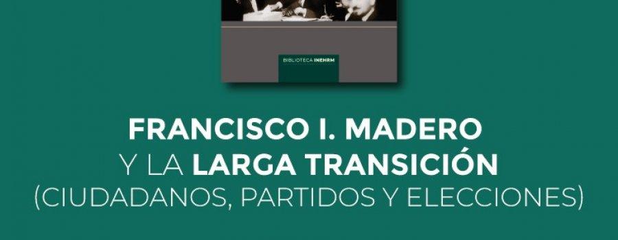 Francisco I. Madero y la larga transición (Ciudadanos, partidos y elecciones).